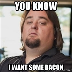 chumlee - YOU KNOW  I WANT SOME BACON