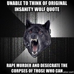 Insanity Wolf - unable to think of original insanity wolf quote rape murder and desecrate the corpses of those who can