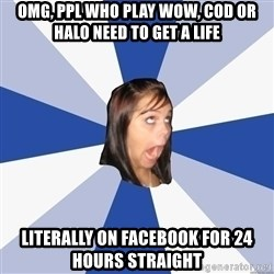 Annoying Facebook Girl - omg, ppl who play Wow, cod or halo need to get a life literally on facebook for 24 hours straight