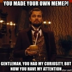 you had my curiosity dicaprio - you made your own meme?! gentleman, you had my curiosity, but now you have my attention