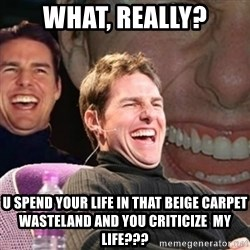 Tom Cruise laugh - What, Really? U spend your life in that beige carpet wasteland and you criticize  my life???