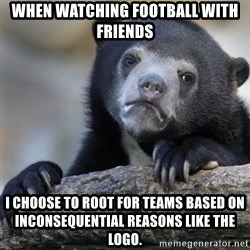 Confession Bear - When watching football with FriEnds i choose to root for Teams based on inconSequeNtial reasons like the logo.