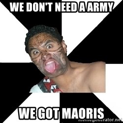 New Zealand - WE DON'T NEED A ARMY WE GOT MAORIS