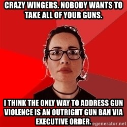 Liberal Douche Garofalo - crazy wingers. nobody wants to take all of your guns. i think the only way to address gun violence is an outright gun ban via executive order.
