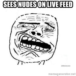 Disgusted Face - sees nudes on live feed