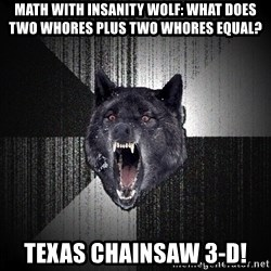 Insanity Wolf - math with insanity wolf: what does two whores plus two whores equal? TEXAS CHAINSAW 3-D!