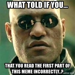 what if i told you matri - what told if you... that you read the first part of this meme incorrectly..?