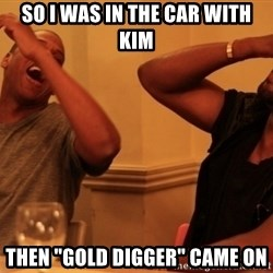 """Jay-Z & Kanye Laughing - So I was in the car with Kim TheN """"Gold digger"""" came on"""