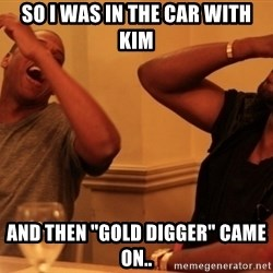 "Jay-Z & Kanye Laughing - So I was in the car with Kim And then ""Gold digGer"" came on.."