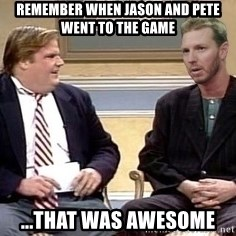 Chris Farley  - Remember when jason and Pete went to the game ...that was awesome