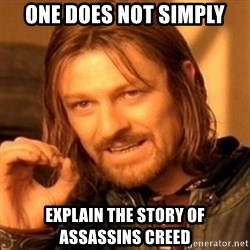 One Does Not Simply - one does not simply explain the story of assassins creed
