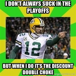 Aaron Rodgers - I don't always suck in the playoffs But when I do it's the discount double choke
