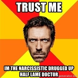 Diagnostic House - trust me  im the narcissistic drugged up half lame doctor