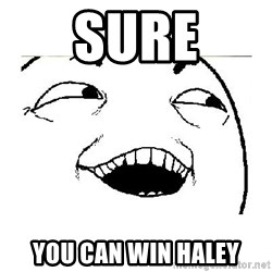 Yeah....Sure - sure you can win haley
