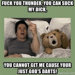 Ted Movie - fuck you thunder, You can suck my dick, You cannot get me cause your just God's darts!