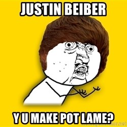 Y U No - Justin beiber y u make POT lame?