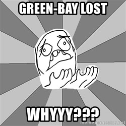 Whyyy??? - Green-bay lost WHYYY???