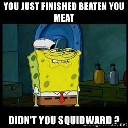 Don't you, Squidward? - you just finished beaten you meat didn't you squidward ?