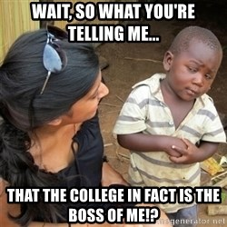 So You're Telling me - wait, so what you're telling me... that the college in fact is the boss of me!?