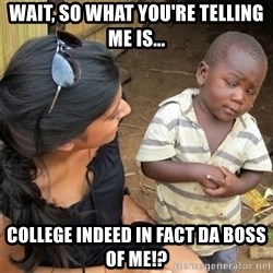 So You're Telling me - wait, so what you're telling me is... college indeed in fact da boss of me!?