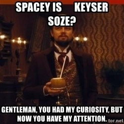 you had my curiosity dicaprio - spacey is      keyser soze? Gentleman, you had my curiosity, but now you have my attention.