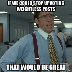 Bill Lumbergh - If we could stop upVoting WEIGHTLESS posts  that woUld be great