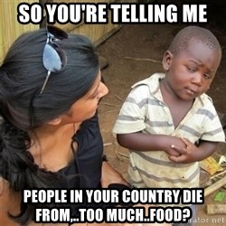 So You're Telling me - So you're telling me People in your country die from,..too much..food?