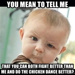 Skeptical Baby Whaa? - You Mean to tell me that you can both fight better than me and do the chicken dance better?