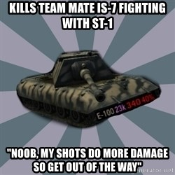 "TERRIBLE E-100 DRIVER - kills team mate is-7 fighting with st-1 ""noob, my shots do more damage so get out of the way"""