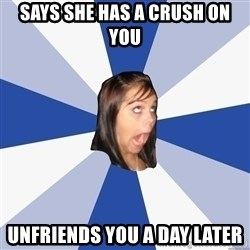Annoying Facebook Girl - Says she has a crush on you unfriends you a day later
