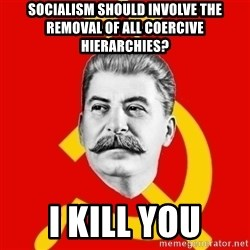 Stalin Says - Socialism should involve the removal of all coercive hierarchies? I kill you