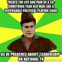 "RomneyHood - TREATS THE LIFE AND PAIN OF A 20-SOMETHING YEAR OLD MAN LIKE A DISPOSABLE POLITICAL PLAYING CARD AS HE PREACHES ABOUT ""LEADERSHIP"" ON NATIONAL TV"