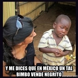 Skeptical third-world kid - Y ME DICES QUE EN MÉXICO UN TAL BIMBO VENDE NEGRITO