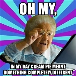 old lady - oh my, in my day cream pie meant something completely different
