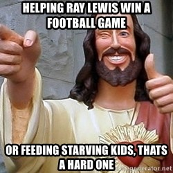 Hippie Jesus - Helping ray lewis win a football game or feeding starving kids, thats a hard one