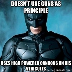Blatantly Obvious Batman - doesn't use guns as principle uses high powered cannons on his vehicules