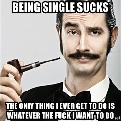 Rich Guy - Being single sucks the only thing i ever get to do is whatever the fuck i want to do