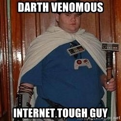Fat nerd - darth venomous internet tough guy