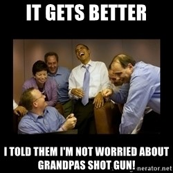 And then we told them... - IT GETS BETTER I TOLD THEM I'M NOT WORRIED ABOUT GRANDPAS SHOT GUN!
