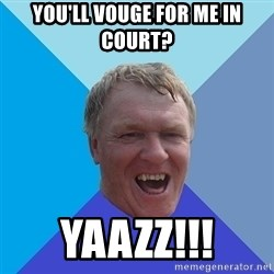 YAAZZ - You'll vouge for me in court? yaazz!!!