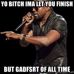 Kanye West - Yo bitch ima let you finish but gadfsrt of all time
