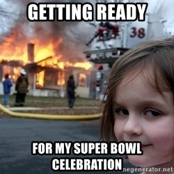 Disaster Girl - getting ready for my super bowl celebration