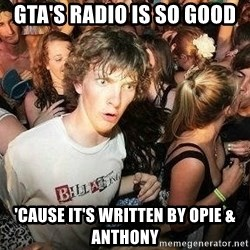 -Sudden Clarity Clarence - GTA's radio is so good 'cause it's written by opie & anthony