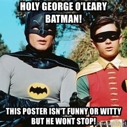 Batman meme - Holy george o'Leary Batman! This poster isn't funny or witty but he wont stop!