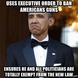 Not Bad Obama - uses executive order to ban americans guns Ensures he and all politicians are totally exempt from the new law
