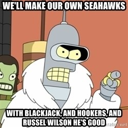 bender blackjack and hookers - We'll make our own seahawks with blackjack, and hookers, and russel wilson he's good