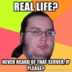 Gordo Nerd - REAL LIFE? NEVER HEARD OF THAT SERVER, IP PLEASE?