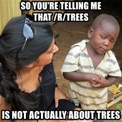 So You're Telling me - so you're telling me that /r/trees is not actually about trees