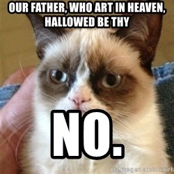 Grumpy Cat  - our father, who art in heaven, hallowed be thy no.