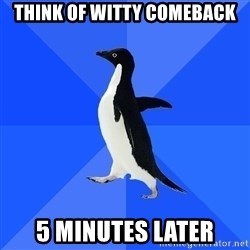 Socially Awkward Penguin - think of witty comeback 5 minutes later